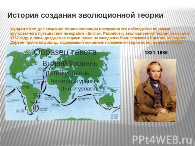 История создания эволюционной теории Фундаментом для создания теории эволюции послужили его наблюдения во время кругосветного путешествия на корабле «Бигль». Разработку эволюционной теории он начал в 1837 году, и лишь двадцатью годами позже на засед…