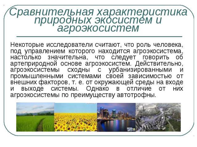 Некоторые исследователи считают, что роль человека, под управлением которого находится агроэкосистема, настолько значительна, что следует говорить об артеприродной основе агроэкосистем. Действительно, агроэкосистемы сходны с урбанизированными и пром…