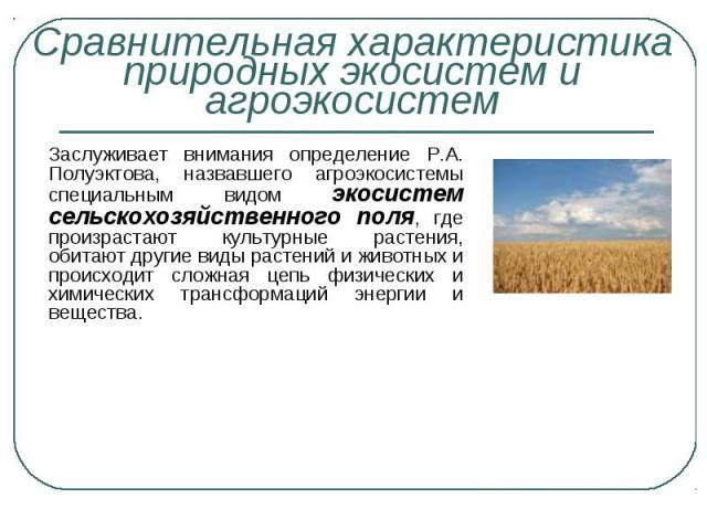 Заслуживает внимания определение Р.А. Полуэктова, назвавшего агроэкосистемы специальным видом экосистем сельскохозяйственного поля, где произрастают культурные растения, обитают другие виды растений и животных и происходит сложная цепь физических и …