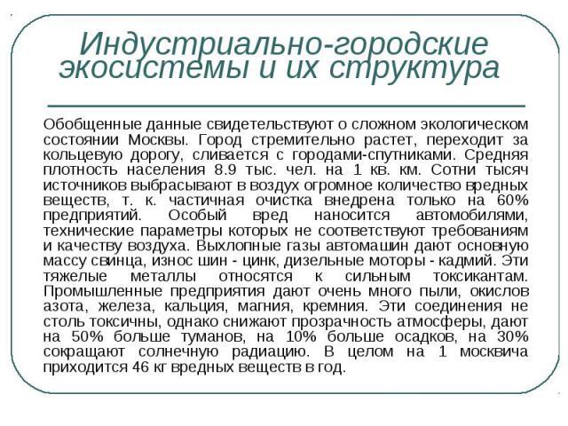 Обобщенные данные свидетельствуют о сложном экологическом состоянии Москвы. Город стремительно растет, переходит за кольцевую дорогу, сливается с городами-спутниками. Средняя плотность населения 8.9 тыс. чел. на 1 кв. км. Сотни тысяч источников выбр…