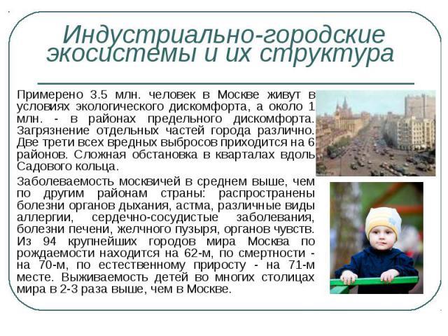 Примерено 3.5 млн. человек в Москве живут в условиях экологического дискомфорта, а около 1 млн. - в районах предельного дискомфорта. Загрязнение отдельных частей города различно. Две трети всех вредных выбросов приходится на 6 районов. Сложная обста…