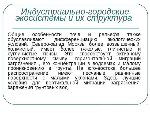 Общие особенности почв и рельефа также обуславливают дифференциацию экологических условий. Северо-запад Москвы более возвышенный, холмистый, имеет более тяжелые, глинистые и суглинистые почвы. Это способствует активному поверхностному смыву, горизон…