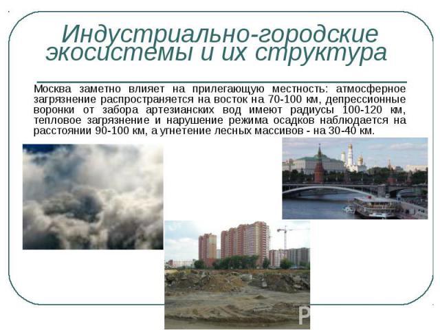 Москва заметно влияет на прилегающую местность: атмосферное загрязнение распространяется на восток на 70-100 км, депрессионные воронки от забора артезианских вод имеют радиусы 100-120 км, тепловое загрязнение и нарушение режима осадков наблюдается н…