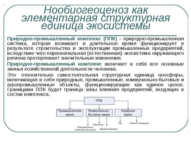 Природно-промышленный комплекс (ППК) - природно-промышленная система, которая возникает и длительное время функционирует в результате строительства и эксплуатации промышленных предприятий, вследствие чего первоначальная (естественная) экосистема окр…