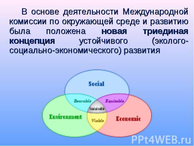 В основе деятельности Международной комиссии по окружающей среде и развитию была положена новая триединая концепция устойчивого (эколого-социально-экономического) развития В основе деятельности Международной комиссии по окружающей среде и развитию б…