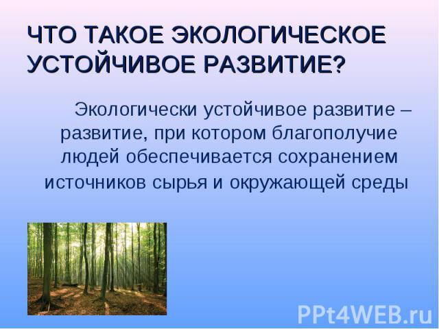 Экологически устойчивое развитие – развитие, при котором благополучие людей обеспечивается сохранением источников сырья и окружающей среды Экологически устойчивое развитие – развитие, при котором благополучие людей обеспечивается сохранением источни…