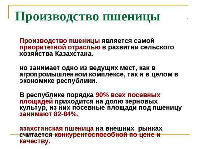 Производство пшеницы является самой приоритетной отраслью в развитии сельского хозяйства Казахстана. Производство пшеницы является самой приоритетной отраслью в развитии сельского хозяйства Казахстана. Оно занимает одно из ведущих мест, как в агропр…