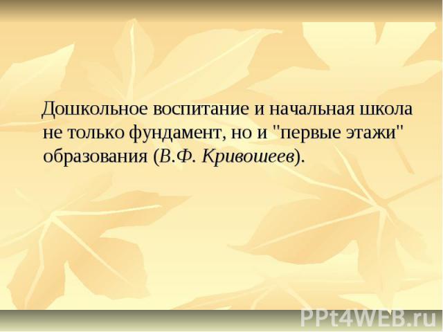 """Дошкольное воспитание и начальная школа не только фундамент, но и """"первые этажи"""" образования (В.Ф. Кривошеев)."""