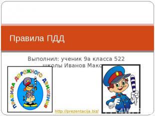 Правила ПДД Выполнил: ученик 9а класса 522 школы Иванов Максим