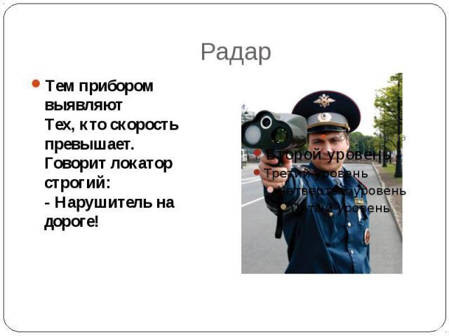 Радар Тем прибором выявляют Тех, кто скорость превышает. Говорит локатор строгий: - Нарушитель на дороге!