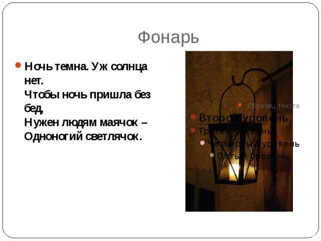 Фонарь Ночь темна. Уж солнца нет. Чтобы ночь пришла без бед, Нужен людям маячок – Одноногий светлячок.