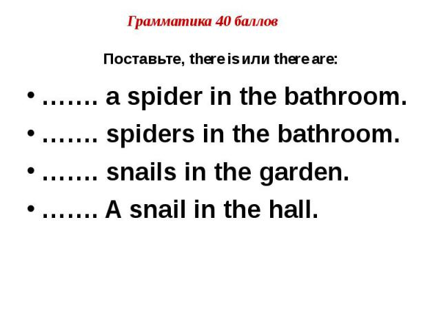 Поставьте, there is или there are: ……. a spider in the bathroom. ……. spiders in the bathroom. ……. snails in the garden. ……. A snail in the hall.