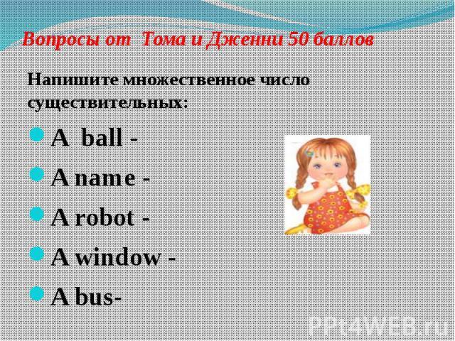 Вопросы от Тома и Дженни 50 баллов Напишите множественное число существительных: A ball - A name - A robot - A window - A bus-