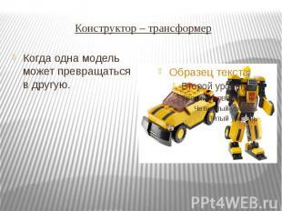 Конструктор – трансформер Когда одна модель может превращаться в другую.