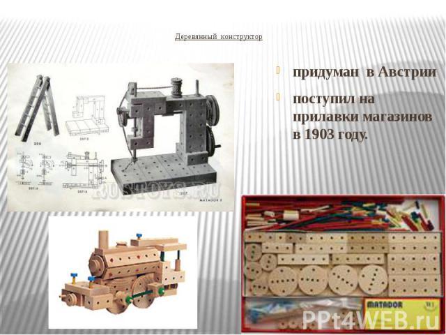Деревянный конструктор придуман в Австрии поступил на прилавки магазинов в 1903 году.