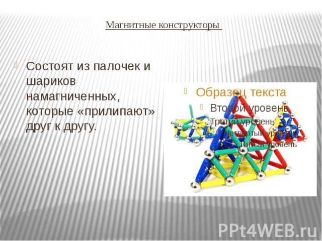 Магнитные конструкторы Состоят из палочек и шариков намагниченных, которые «прилипают» друг к другу.
