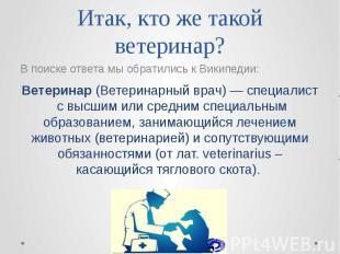 Итак, кто же такой ветеринар? В поиске ответа мы обратились к Википедии: Ветерин