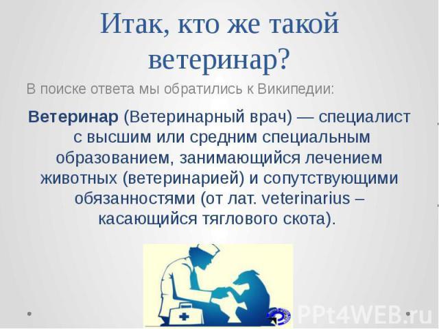 Итак, кто же такой ветеринар? В поиске ответа мы обратились к Википедии: Ветеринар(Ветеринарныйврач)—специалистс высшим или средним специальным образованием, занимающийся лечением животных(ветеринарией) и сопутств…