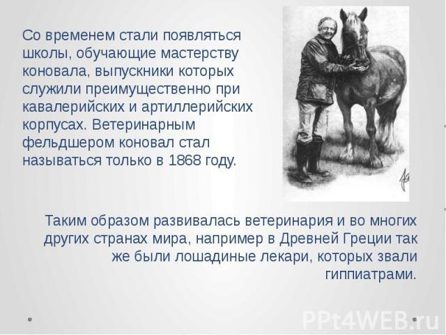 Таким образом развивалась ветеринария и во многих других странах мира, например в Древней Греции так же были лошадиные лекари, которых звали гиппиатрами. Таким образом развивалась ветеринария и во многих других странах мира, например в Древней Греци…