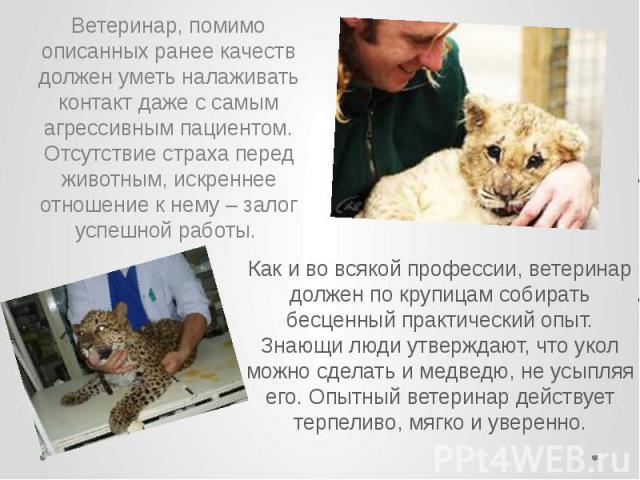 Как и во всякой профессии, ветеринар должен по крупицам собирать бесценный практический опыт. Знающи люди утверждают, что укол можно сделать и медведю, не усыпляя его. Опытный ветеринар действует терпеливо, мягко и уверенно. Как и во всякой професси…