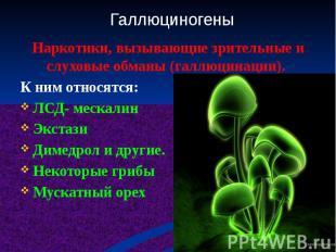 Наркотики, вызывающие зрительные и слуховые обманы (галлюцинации). К ним относят