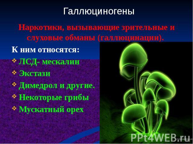 Наркотики, вызывающие зрительные и слуховые обманы (галлюцинации). К ним относятся: ЛСД- мескалин Экстази Димедрол и другие. Некоторые грибы Мускатный орех