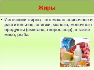 Жиры Источники жиров - это масло сливочное и растительное, сливки, молоко, молоч