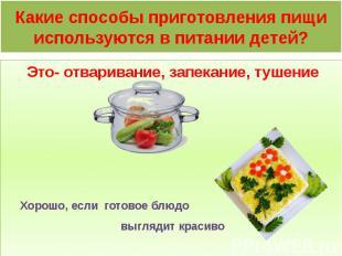 Какие способы приготовления пищи используются в питании детей? Это- отваривание,