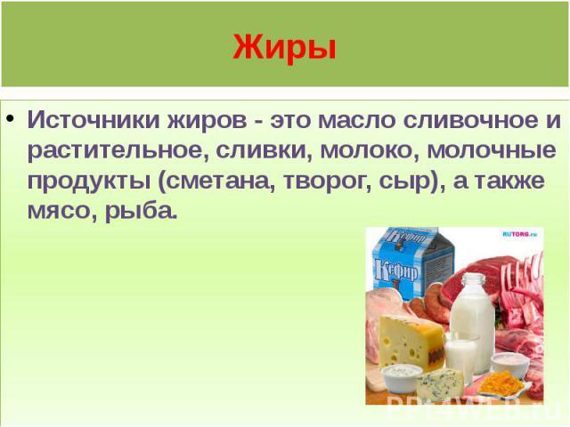 Жиры Источники жиров - это масло сливочное и растительное, сливки, молоко, молочные продукты (сметана, творог, сыр), а также мясо, рыба.
