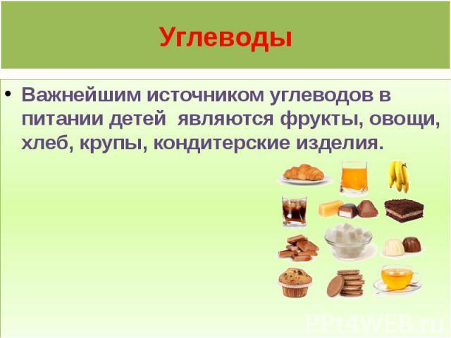 Углеводы Важнейшим источником углеводов в питании детей являются фрукты, овощи, хлеб, крупы, кондитерские изделия.