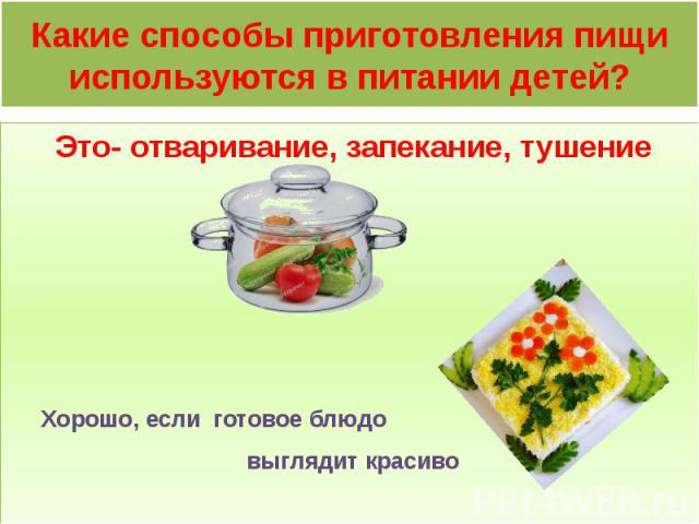 Какие способы приготовления пищи используются в питании детей? Это- отваривание, запекание, тушение Хорошо, если готовое блюдо выглядит красиво