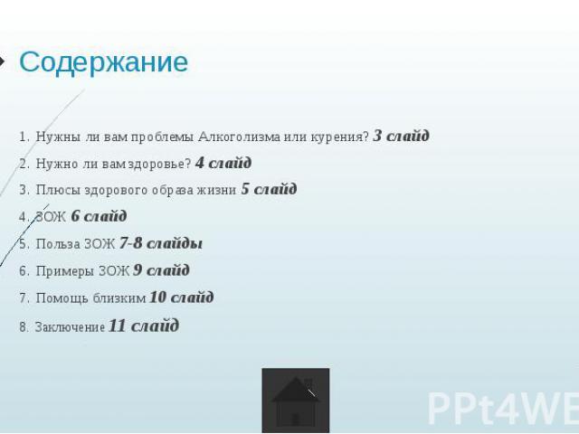 Содержание Нужны ли вам проблемы Алкоголизма или курения? 3 слайд Нужно ли вам здоровье? 4 слайд Плюсы здорового образа жизни 5 слайд ЗОЖ 6 слайд Польза ЗОЖ 7-8 слайды Примеры ЗОЖ 9 слайд Помощь близким 10 слайд Заключение 11 слайд