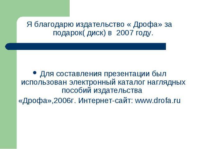 Я благодарю издательство « Дрофа» за подарок( диск) в 2007 году. Для составления презентации был использован электронный каталог наглядных пособий издательства «Дрофа»,2006г. Интернет-сайт: www.drofa.ru