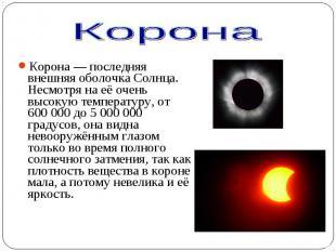 Корона— последняя внешняя оболочка Солнца. Несмотря на её очень высокую те