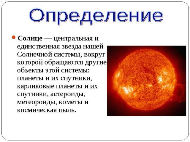 Солнце— центральная и единственная звезда нашей Солнечной системы, вокруг которой обращаются другие объекты этой системы: планеты и их спутники, карликовые планеты и их спутники, астероиды, метеороиды, кометы и космическая пыль. Солнце— …
