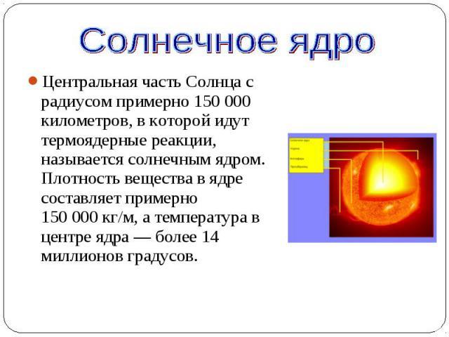 Центральная часть Солнца с радиусом примерно 150000 километров, в которой идут термоядерные реакции, называется солнечным ядром. Плотность вещества в ядре составляет примерно 150000кг/м, а температура в центре ядра— более 14 …