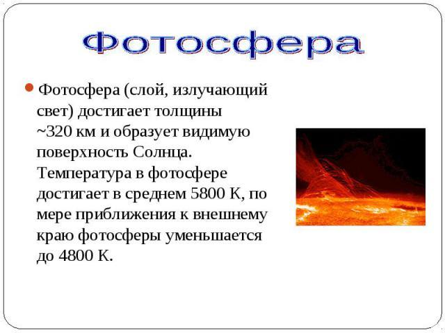 Фотосфера (слой, излучающий свет) достигает толщины ~320км и образует видимую поверхность Солнца. Температура в фотосфере достигает в среднем 5800 К, по мере приближения к внешнему краю фотосферы уменьшается до 4800 К. Фотосфера (слой, излучаю…