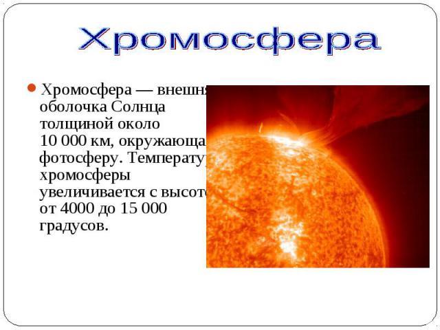 Хромосфера — внешняя оболочка Солнца толщиной около 10000км, окружающая фотосферу. Температура хромосферы увеличивается с высотой от 4000 до 15000 градусов. Хромосфера — внешняя оболочка Солнца толщиной около 10000км, о…