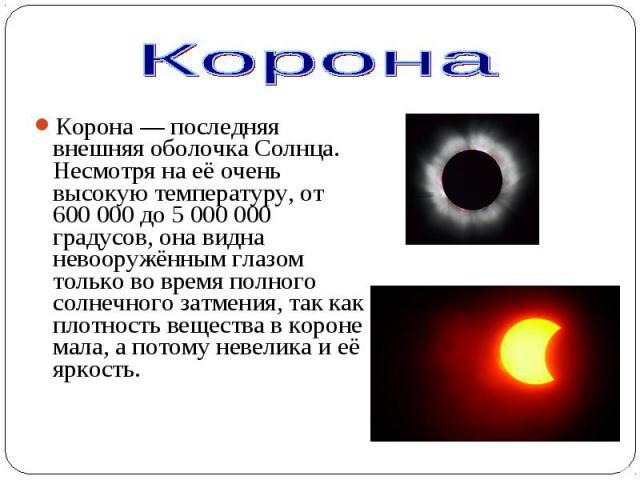 Корона— последняя внешняя оболочка Солнца. Несмотря на её очень высокую температуру, от 600000 до 5000000 градусов, она видна невооружённым глазом только во время полного солнечного затмения, так как плотность вещества в коро…