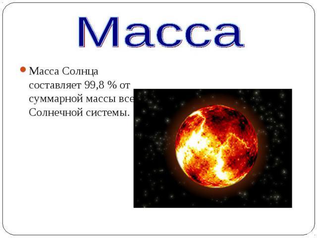 Масса Солнца составляет 99,8% от суммарной массы всей Солнечной системы. Масса Солнца составляет 99,8% от суммарной массы всей Солнечной системы.