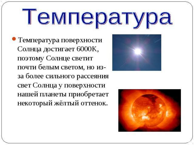 Температура поверхности Солнца достигает 6000K, поэтому Солнце светит почти белым светом, но из-за более сильного рассеяния свет Солнца у поверхности нашей планеты приобретает некоторый жёлтый оттенок. Температура поверхности Солнца достигает 6000K,…