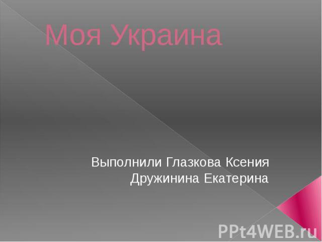 Моя Украина Выполнили Глазкова Ксения Дружинина Екатерина