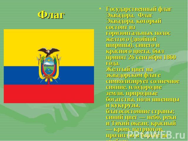 Государственный флаг Эквадора.Флаг Эквадора, который состоит из горизонтальных полос желтого (двойной ширины), синего и красного цвета, был принят 26 сентября 1860 года. Желтый цвет на эквадорском флаге символизирует солнечное сиян…