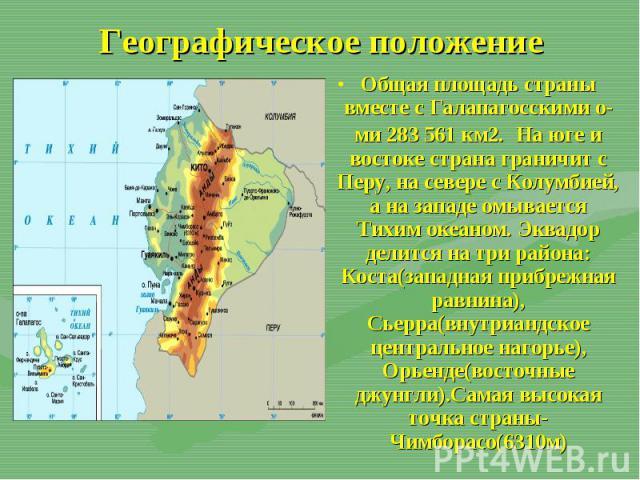Общая площадь страны вместе с Галапагосскими о-ми 283 561 км2. На юге и востоке страна граничит с Перу, на севере с Колумбией, а на западе омывается Тихим океаном. Эквадор делится на три района: Коста(западная прибрежная равнина), Сьерра(внутриандск…