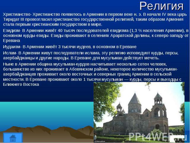 Христианство- Христианство появилось в Армении в первом веке н. э. В начале IV века царь Тиридат III провозгласил христианство государственной религией, таким образом Армения стала первым христианским государством в мире. Христианство- Христианство …