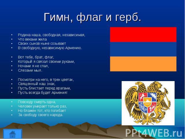 Родина наша, свободная, независимая, Родина наша, свободная, независимая, Что веками жила Своих сынов ныне созывает В свободную, независимую Армению. Вот тебе, брат, флаг, Который я связал своими руками, Ночами я не спал, Слезами мыл. Посмотри на не…