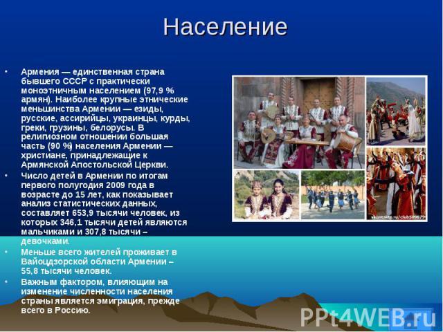 Армения — единственная страна бывшего СССР с практически моноэтничным населением (97,9 % армян). Наиболее крупные этнические меньшинства Армении — езиды, русские, ассирийцы, украинцы, курды, греки, грузины, белорусы. В религиозном отношении большая …