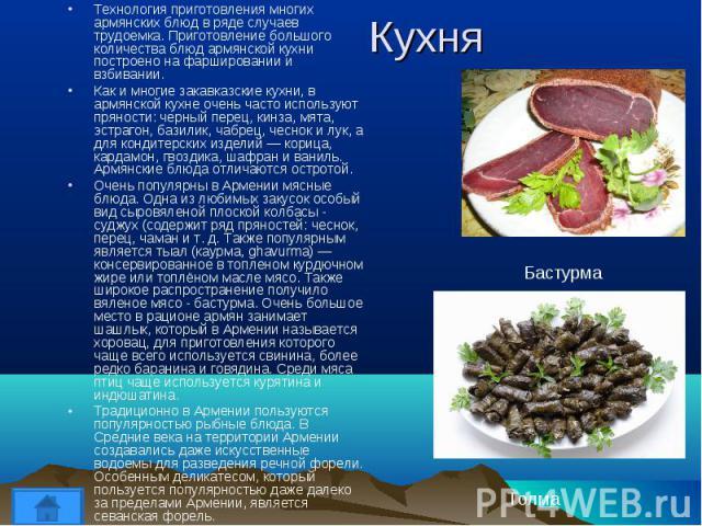 Технология приготовления многих армянских блюд в ряде случаев трудоемка. Приготовление большого количества блюд армянской кухни построено на фаршировании и взбивании. Технология приготовления многих армянских блюд в ряде случаев трудоемка. Приготовл…