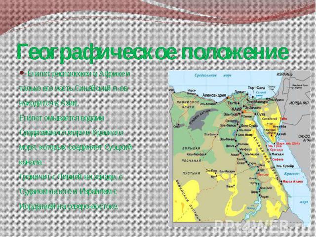 Географическое положение Египет расположен в Африке и только его часть Синайский п-ов находится в Азии. Египет омывается водами Средиземного моря и Красного моря, которых соединяет Суэцкий канала. Граничит с Ливией на западе, с Суданом на юге и Изра…
