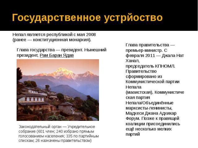 Государственное устрйоство Непал является республикой с мая 2008 (ранее— конституционная монархия).
